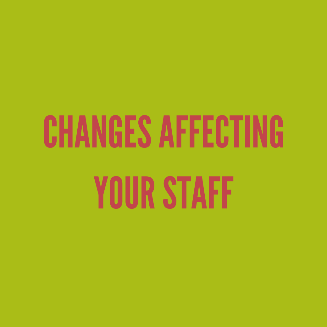 Changes affecting your staff